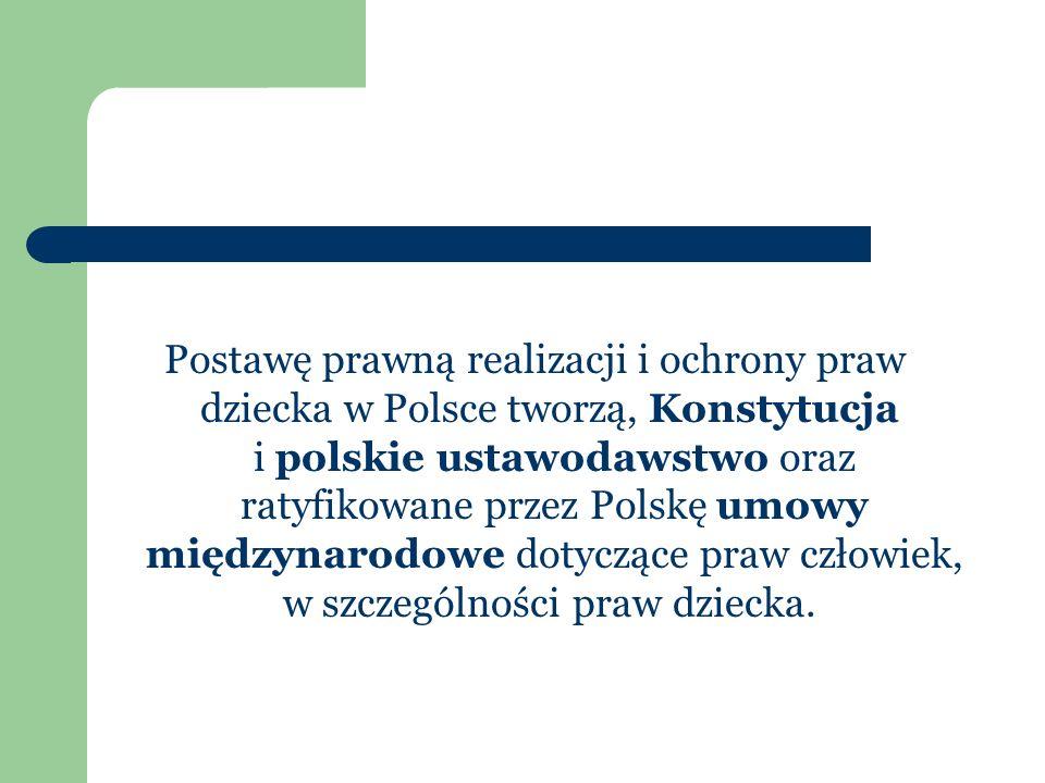 Postawę prawną realizacji i ochrony praw dziecka w Polsce tworzą, Konstytucja i polskie ustawodawstwo oraz ratyfikowane przez Polskę umowy międzynarodowe dotyczące praw człowiek, w szczególności praw dziecka.