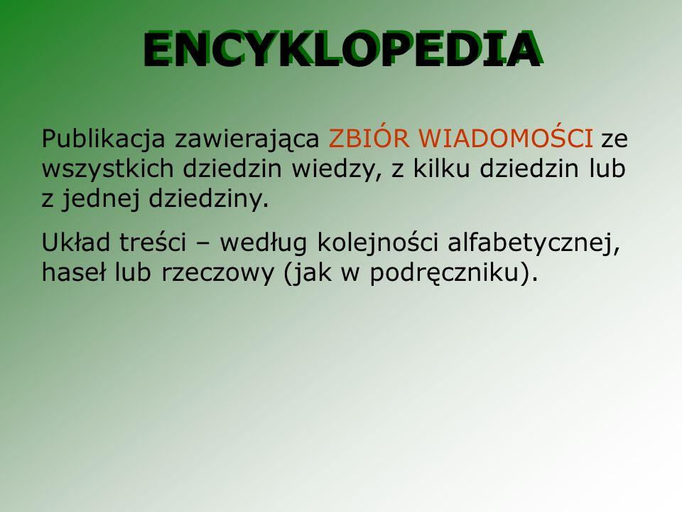 ENCYKLOPEDIA Publikacja zawierająca ZBIÓR WIADOMOŚCI ze wszystkich dziedzin wiedzy, z kilku dziedzin lub z jednej dziedziny.