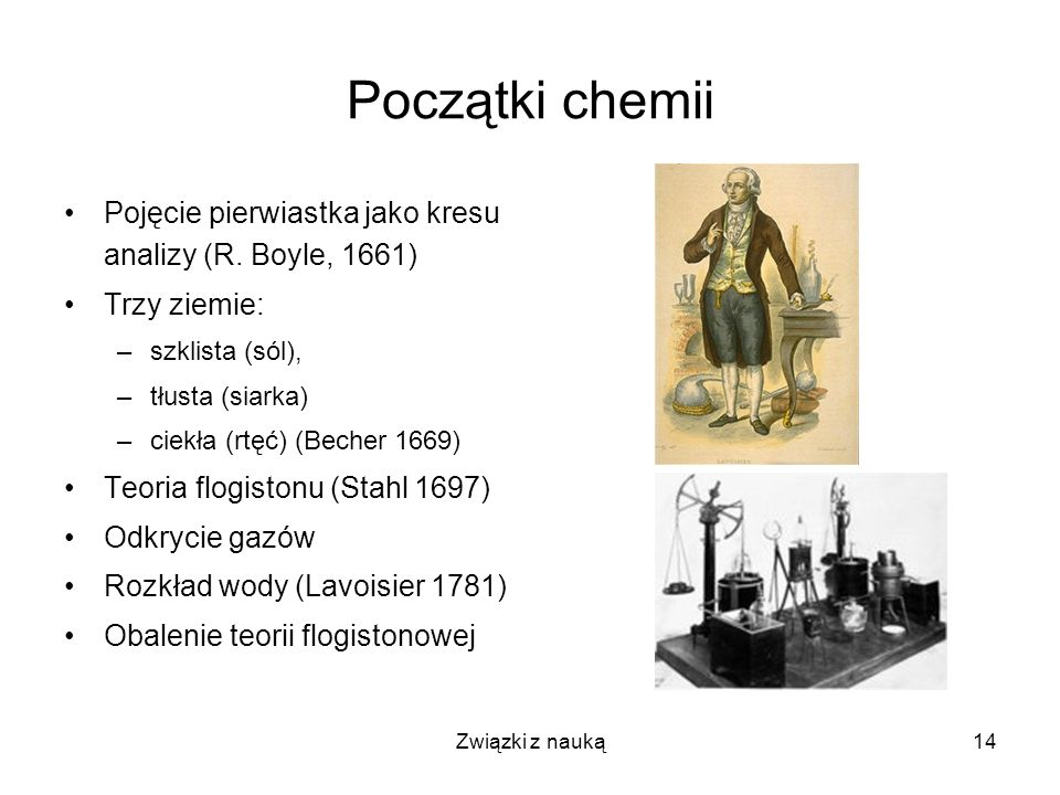 Początki chemii Pojęcie pierwiastka jako kresu analizy (R. Boyle, 1661) Trzy ziemie: szklista (sól),