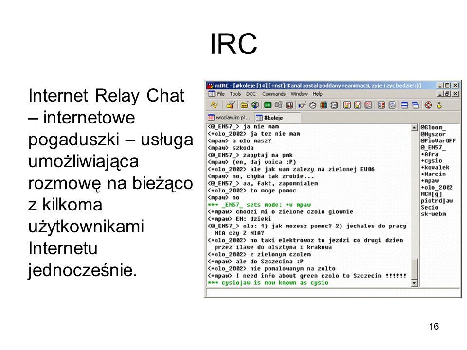 IRC Internet Relay Chat – internetowe pogaduszki – usługa umożliwiająca rozmowę na bieżąco z kilkoma użytkownikami Internetu jednocześnie.