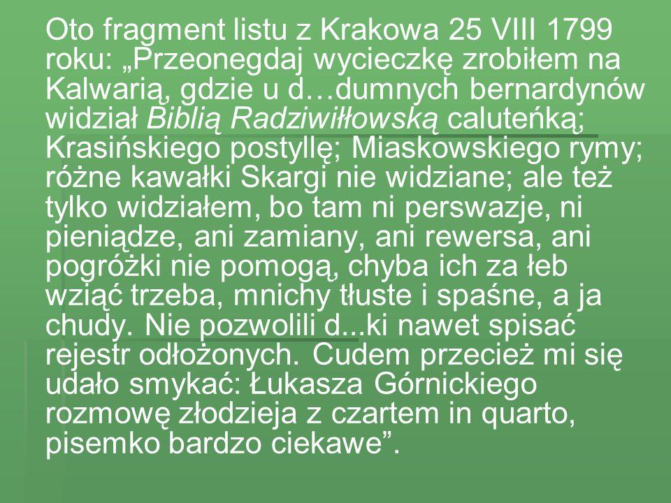 """Oto fragment listu z Krakowa 25 VIII 1799 roku: """"Przeonegdaj wycieczkę zrobiłem na Kalwarią, gdzie u d…dumnych bernardynów widział Biblią Radziwiłłowską caluteńką; Krasińskiego postyllę; Miaskowskiego rymy; różne kawałki Skargi nie widziane; ale też tylko widziałem, bo tam ni perswazje, ni pieniądze, ani zamiany, ani rewersa, ani pogróżki nie pomogą, chyba ich za łeb wziąć trzeba, mnichy tłuste i spaśne, a ja chudy."""
