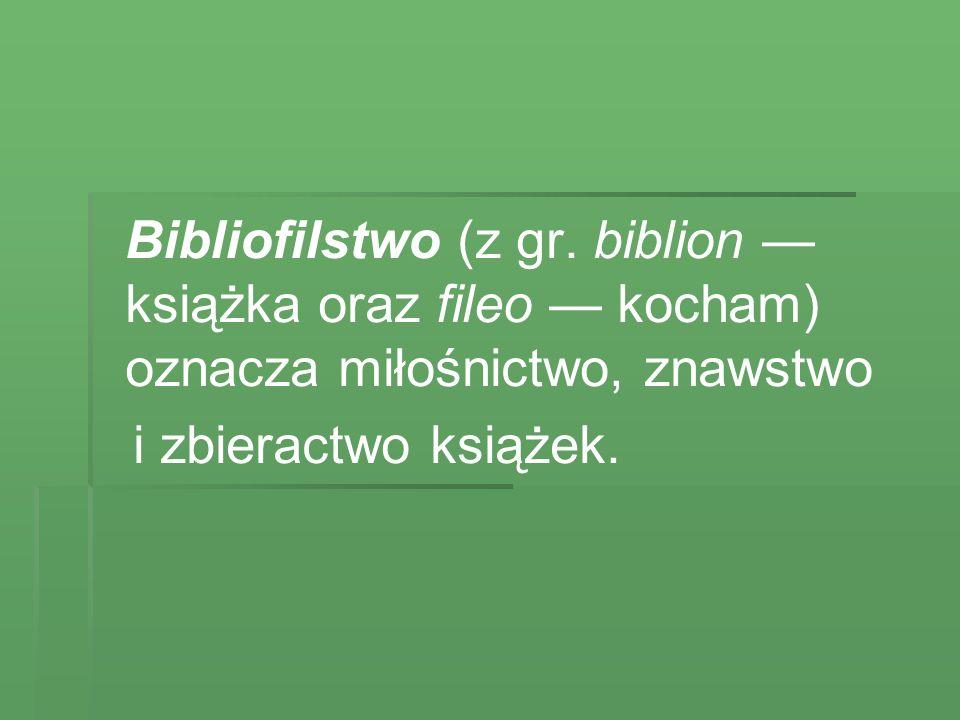 Bibliofilstwo (z gr. biblion — książka oraz fileo — kocham) oznacza miłośnictwo, znawstwo