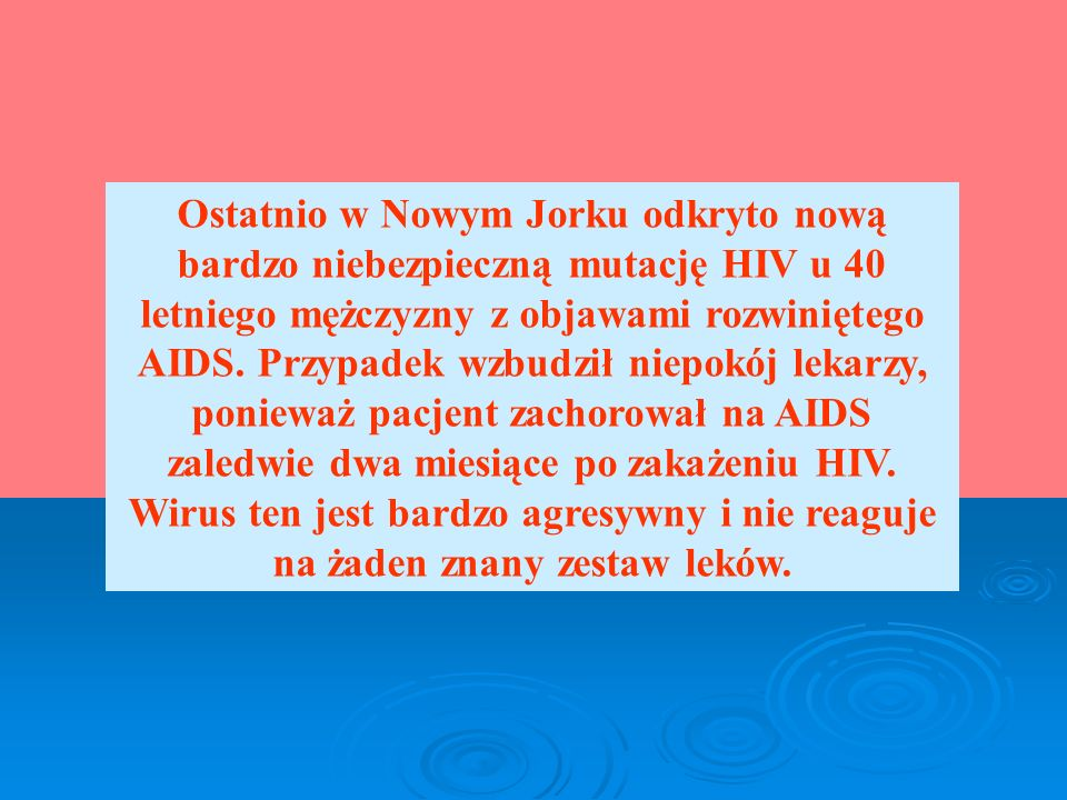 Ostatnio w Nowym Jorku odkryto nową bardzo niebezpieczną mutację HIV u 40 letniego mężczyzny z objawami rozwiniętego AIDS.