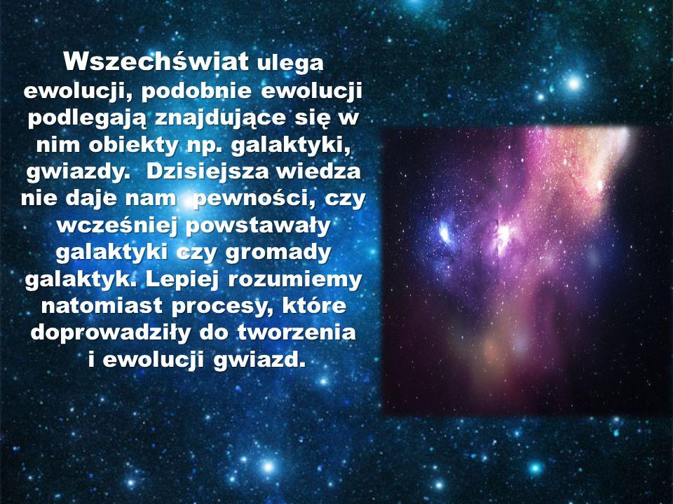 Wszechświat ulega ewolucji, podobnie ewolucji podlegają znajdujące się w nim obiekty np. galaktyki, gwiazdy. Dzisiejsza wiedza nie daje nam pewności, czy wcześniej powstawały galaktyki czy gromady galaktyk. Lepiej rozumiemy natomiast procesy, które doprowadziły do tworzenia