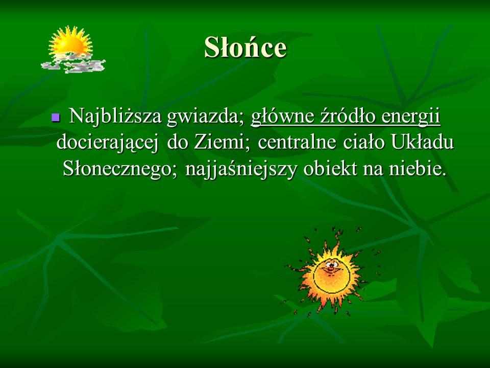 Słońce Najbliższa gwiazda; główne źródło energii docierającej do Ziemi; centralne ciało Układu Słonecznego; najjaśniejszy obiekt na niebie.