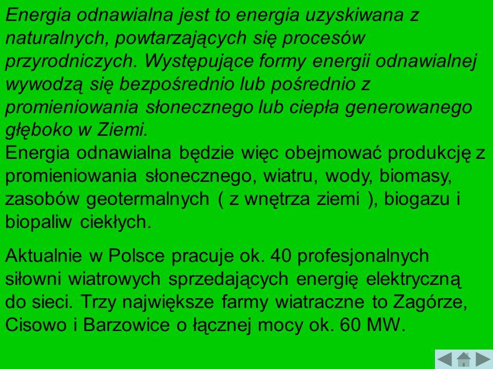 Energia odnawialna jest to energia uzyskiwana z naturalnych, powtarzających się procesów przyrodniczych. Występujące formy energii odnawialnej wywodzą się bezpośrednio lub pośrednio z promieniowania słonecznego lub ciepła generowanego głęboko w Ziemi. Energia odnawialna będzie więc obejmować produkcję z promieniowania słonecznego, wiatru, wody, biomasy, zasobów geotermalnych ( z wnętrza ziemi ), biogazu i biopaliw ciekłych.