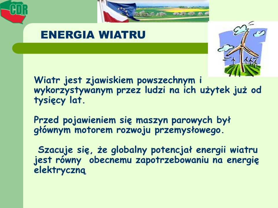 ENERGIA WIATRU Wiatr jest zjawiskiem powszechnym i wykorzystywanym przez ludzi na ich użytek już od tysięcy lat.
