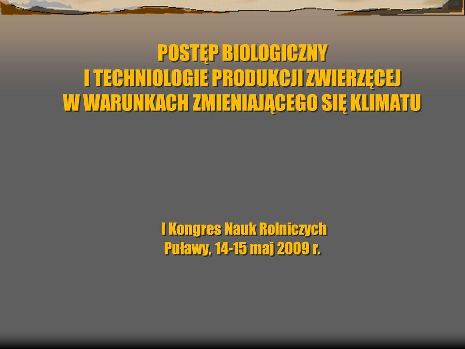 POSTĘP BIOLOGICZNY I TECHNIOLOGIE PRODUKCJI ZWIERZĘCEJ W WARUNKACH ZMIENIAJĄCEGO SIĘ KLIMATU I Kongres Nauk Rolniczych Puławy, 14-15 maj 2009 r.