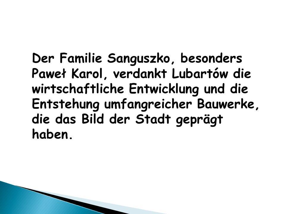 Der Familie Sanguszko, besonders Paweł Karol, verdankt Lubartów die wirtschaftliche Entwicklung und die Entstehung umfangreicher Bauwerke, die das Bild der Stadt geprägt haben.