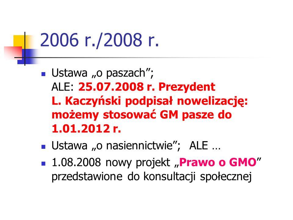 """2006 r./2008 r. Ustawa """"o paszach ; ALE: 25.07.2008 r. Prezydent L. Kaczyński podpisał nowelizację: możemy stosować GM pasze do 1.01.2012 r."""