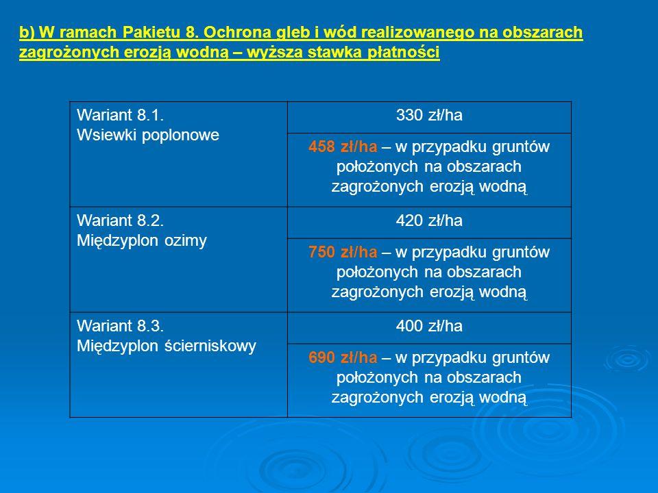 b) W ramach Pakietu 8. Ochrona gleb i wód realizowanego na obszarach zagrożonych erozją wodną – wyższa stawka płatności