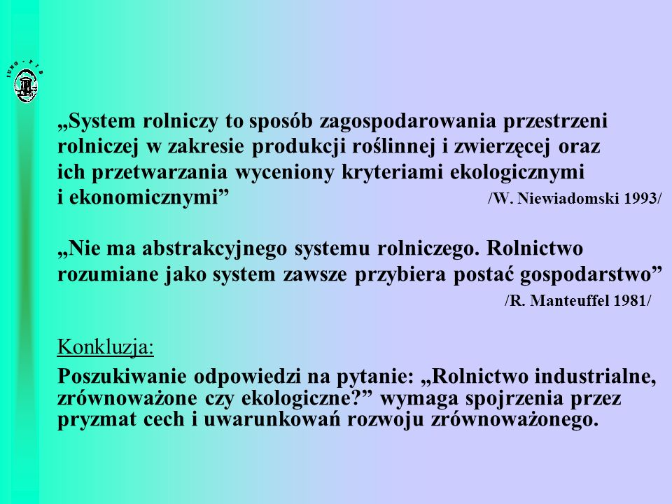 """""""System rolniczy to sposób zagospodarowania przestrzeni rolniczej w zakresie produkcji roślinnej i zwierzęcej oraz ich przetwarzania wyceniony kryteriami ekologicznymi i ekonomicznymi /W. Niewiadomski 1993/"""