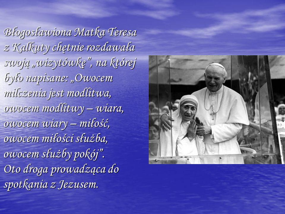 """Błogosławiona Matka Teresa z Kalkuty chętnie rozdawała swoją """"wizytówkę , na której było napisane: """"Owocem milczenia jest modlitwa, owocem modlitwy – wiara, owocem wiary – miłość, owocem miłości służba, owocem służby pokój ."""