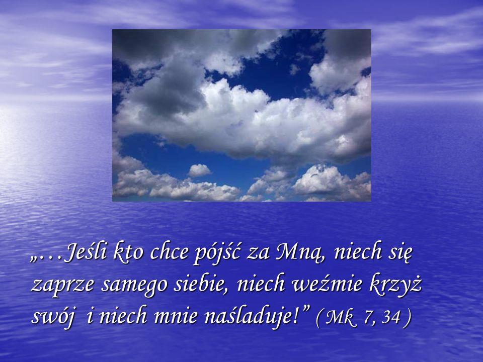 """""""…Jeśli kto chce pójść za Mną, niech się zaprze samego siebie, niech weźmie krzyż swój i niech mnie naśladuje! ( Mk 7, 34 )"""