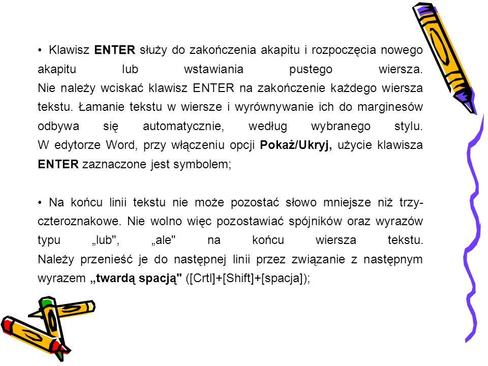 Klawisz ENTER służy do zakończenia akapitu i rozpoczęcia nowego akapitu lub wstawiania pustego wiersza. Nie należy wciskać klawisz ENTER na zakończenie każdego wiersza tekstu. Łamanie tekstu w wiersze i wyrównywanie ich do marginesów odbywa się automatycznie, według wybranego stylu. W edytorze Word, przy włączeniu opcji Pokaż/Ukryj, użycie klawisza ENTER zaznaczone jest symbolem;