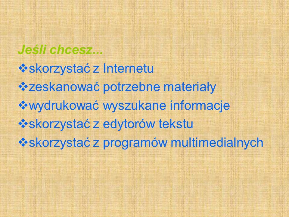 Jeśli chcesz... skorzystać z Internetu. zeskanować potrzebne materiały. wydrukować wyszukane informacje.