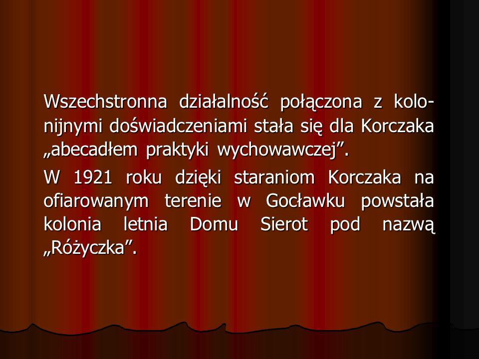 """Wszechstronna działalność połączona z kolo-nijnymi doświadczeniami stała się dla Korczaka """"abecadłem praktyki wychowawczej ."""