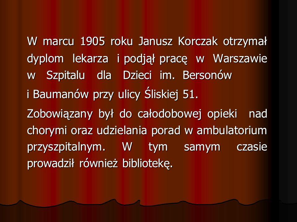 W marcu 1905 roku Janusz Korczak otrzymał dyplom lekarza i podjął pracę w Warszawie w Szpitalu dla Dzieci im. Bersonów