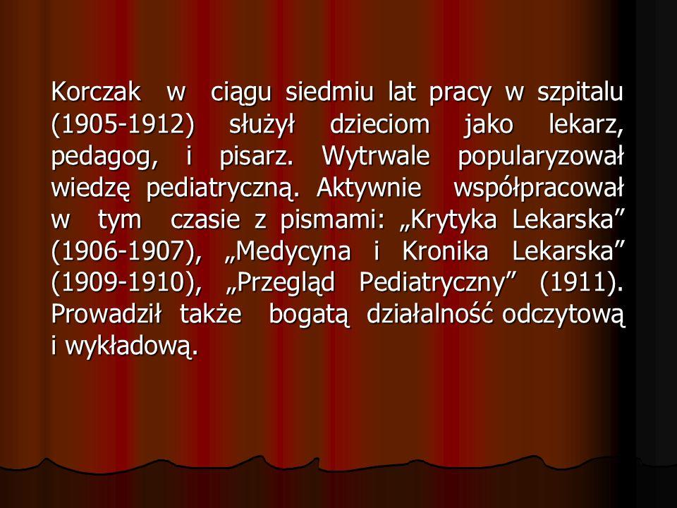 Korczak w ciągu siedmiu lat pracy w szpitalu (1905-1912) służył dzieciom jako lekarz, pedagog, i pisarz.