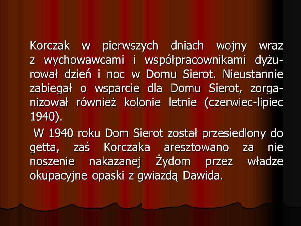 Korczak w pierwszych dniach wojny wraz z wychowawcami i współpracownikami dyżu-rował dzień i noc w Domu Sierot. Nieustannie zabiegał o wsparcie dla Domu Sierot, zorga-nizował również kolonie letnie (czerwiec-lipiec 1940).