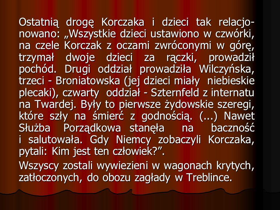 """Ostatnią drogę Korczaka i dzieci tak relacjo-nowano: """"Wszystkie dzieci ustawiono w czwórki, na czele Korczak z oczami zwróconymi w górę, trzymał dwoje dzieci za rączki, prowadził pochód. Drugi oddział prowadziła Wilczyńska, trzeci - Broniatowska (jej dzieci miały niebieskie plecaki), czwarty oddział - Szternfeld z internatu na Twardej. Były to pierwsze żydowskie szeregi, które szły na śmierć z godnością. (...) Nawet Służba Porządkowa stanęła na baczność i salutowała. Gdy Niemcy zobaczyli Korczaka, pytali: Kim jest ten człowiek ."""