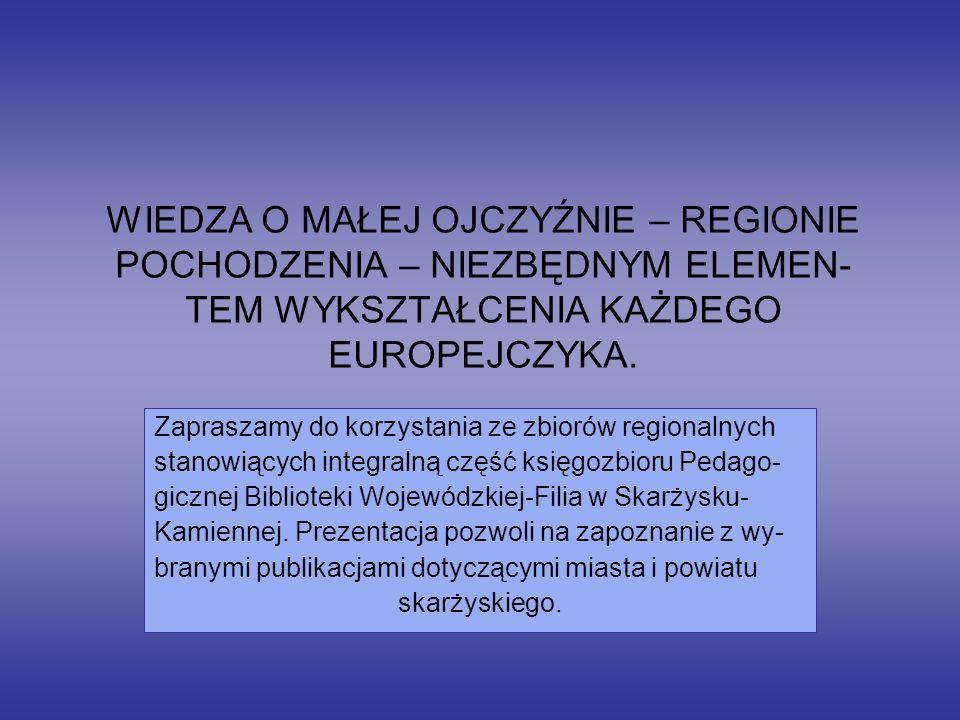 WIEDZA O MAŁEJ OJCZYŹNIE – REGIONIE POCHODZENIA – NIEZBĘDNYM ELEMEN- TEM WYKSZTAŁCENIA KAŻDEGO EUROPEJCZYKA.