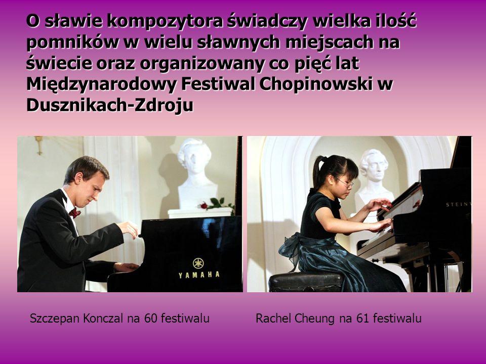 O sławie kompozytora świadczy wielka ilość pomników w wielu sławnych miejscach na świecie oraz organizowany co pięć lat Międzynarodowy Festiwal Chopinowski w Dusznikach-Zdroju