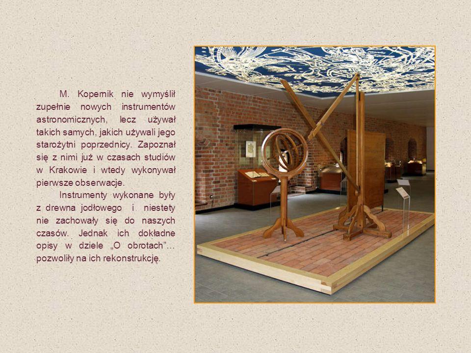 """M. Kopernik nie wymyślił zupełnie nowych instrumentów astronomicznych, lecz używał takich samych, jakich używali jego starożytni poprzednicy. Zapoznał się z nimi już w czasach studiów w Krakowie i wtedy wykonywał pierwsze obserwacje. Instrumenty wykonane były z drewna jodłowego i niestety nie zachowały się do naszych czasów. Jednak ich dokładne opisy w dziele """"O obrotach … pozwoliły na ich rekonstrukcję."""