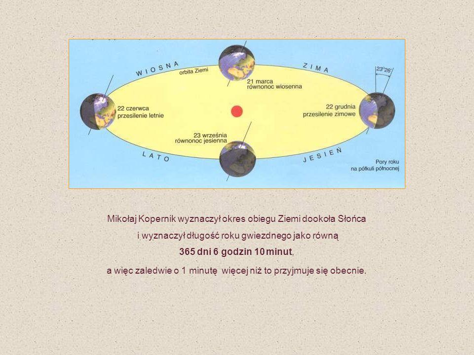 Mikołaj Kopernik wyznaczył okres obiegu Ziemi dookoła Słońca i wyznaczył długość roku gwiezdnego jako równą 365 dni 6 godzin 10 minut, a więc zaledwie o 1 minutę więcej niż to przyjmuje się obecnie.