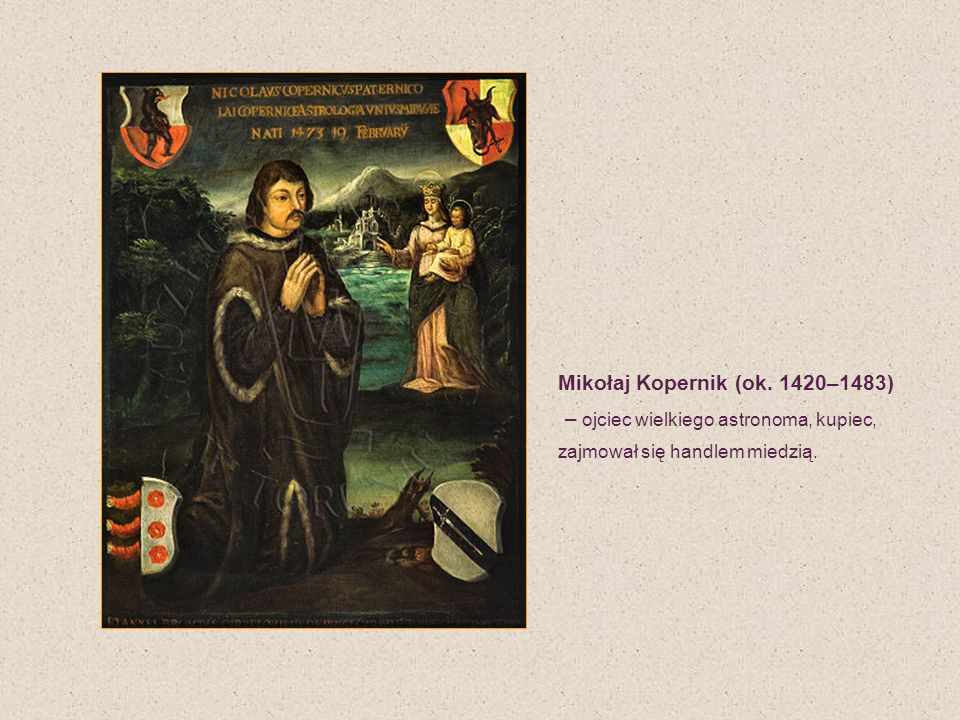 Mikołaj Kopernik (ok. 1420–1483) – ojciec wielkiego astronoma, kupiec, zajmował się handlem miedzią.
