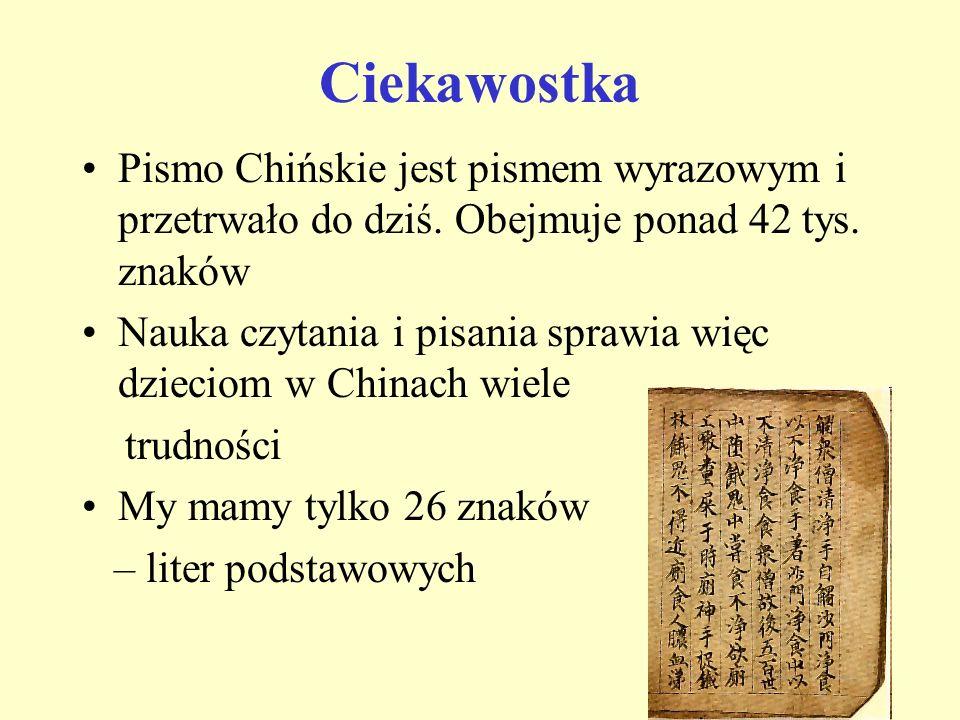 Ciekawostka Pismo Chińskie jest pismem wyrazowym i przetrwało do dziś. Obejmuje ponad 42 tys. znaków.