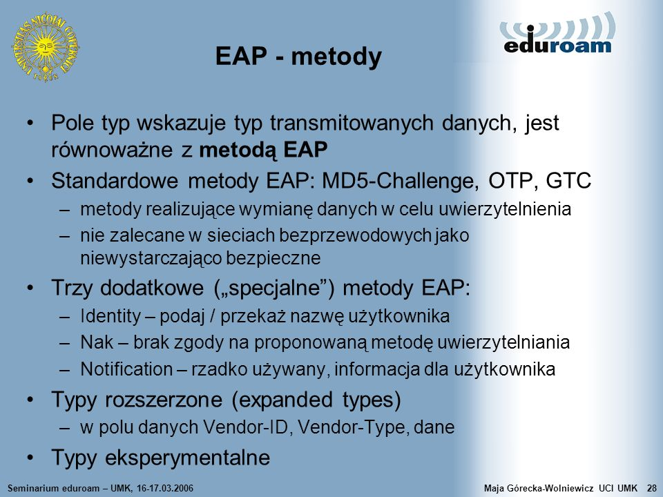 EAP - metody Pole typ wskazuje typ transmitowanych danych, jest równoważne z metodą EAP. Standardowe metody EAP: MD5-Challenge, OTP, GTC.