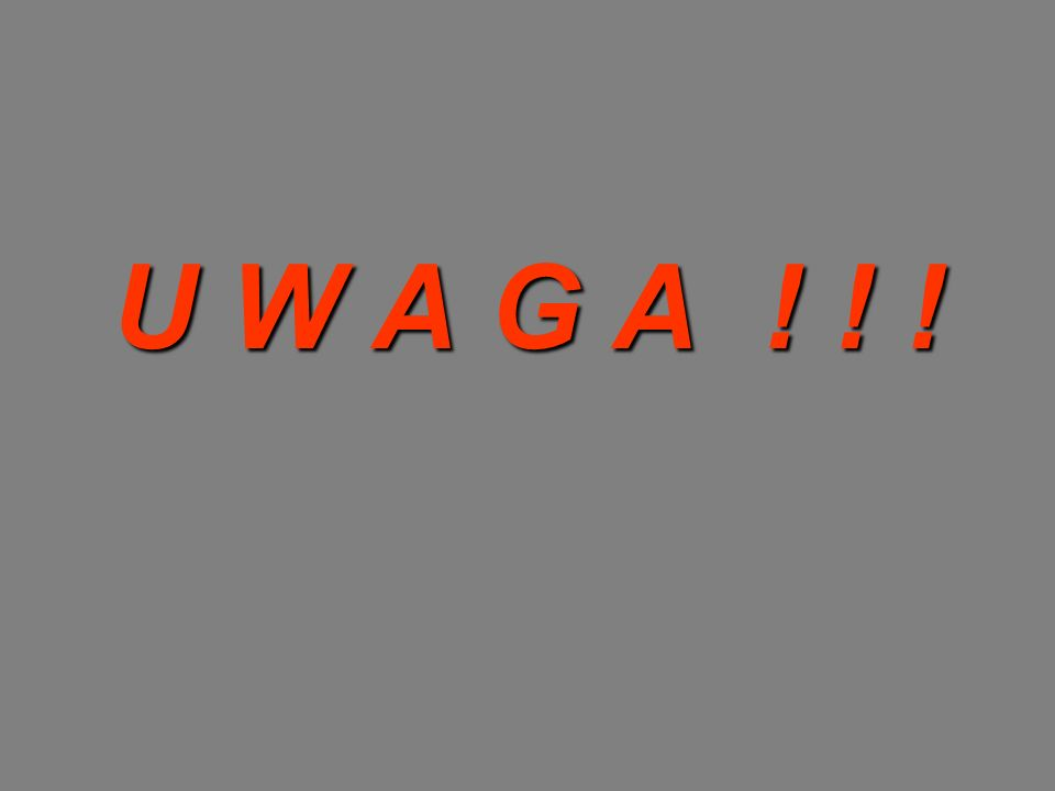 U W A G A ! ! !