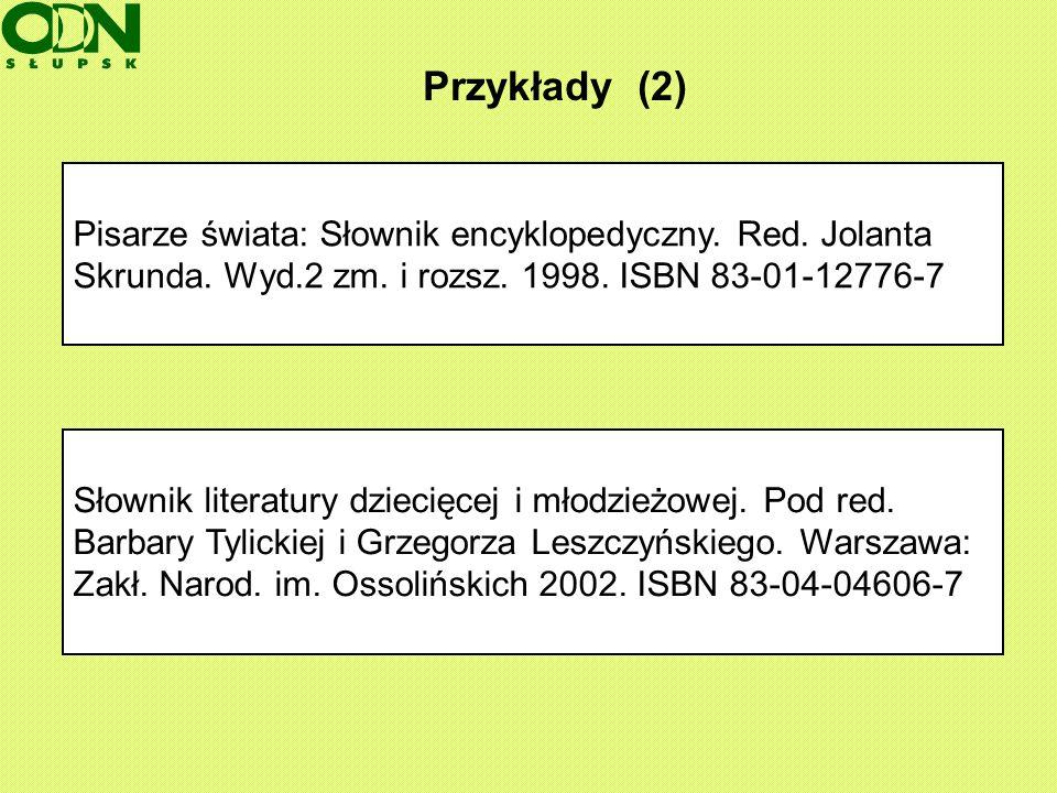 Przykłady (2) Pisarze świata: Słownik encyklopedyczny. Red. Jolanta Skrunda. Wyd.2 zm. i rozsz. 1998. ISBN 83-01-12776-7.