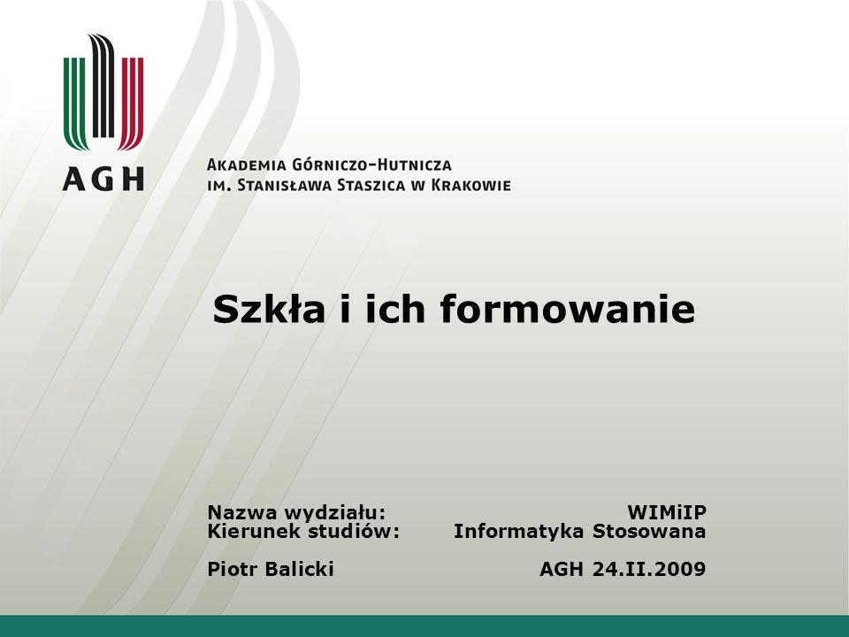 Szkła i ich formowanie Nazwa wydziału: WIMiIP Kierunek studiów: Informatyka Stosowana Piotr Balicki AGH 24.II.2009.