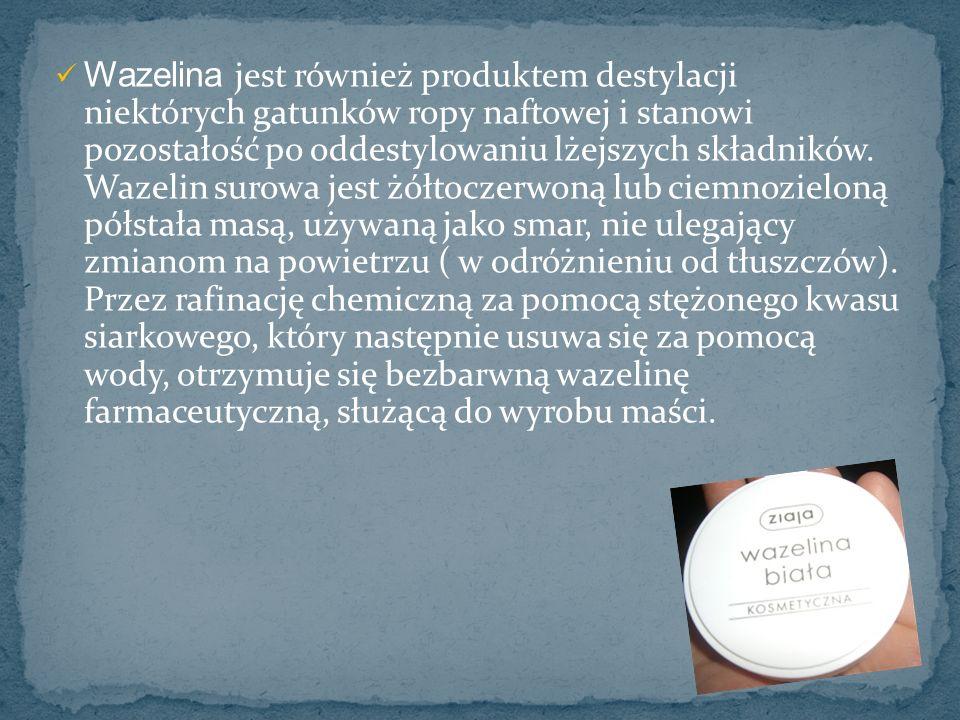 Wazelina jest również produktem destylacji niektórych gatunków ropy naftowej i stanowi pozostałość po oddestylowaniu lżejszych składników.