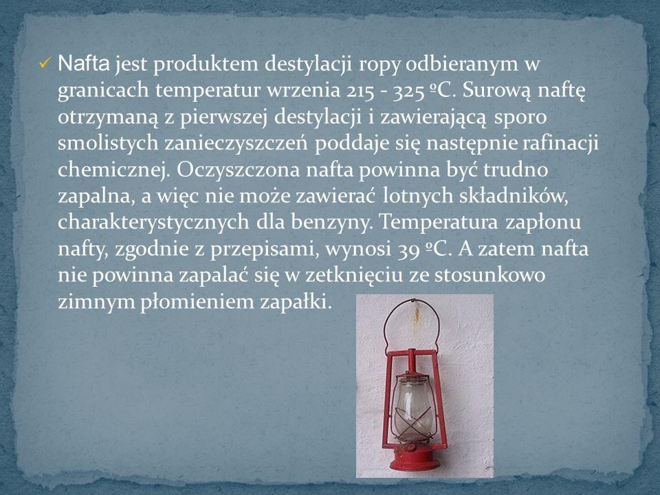 Nafta jest produktem destylacji ropy odbieranym w granicach temperatur wrzenia 215 - 325 ºC.