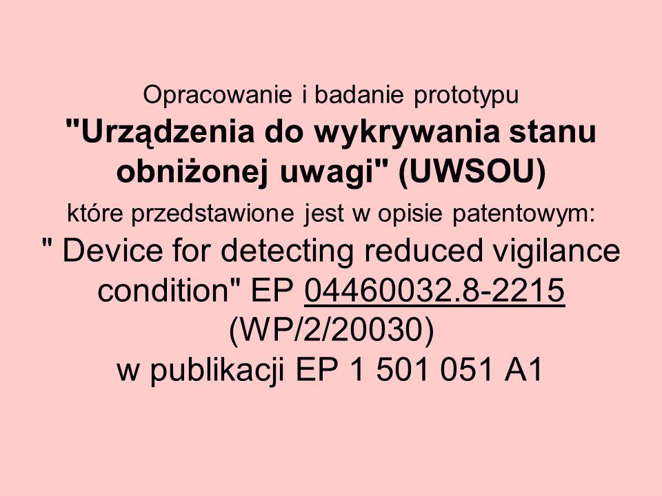 Opracowanie i badanie prototypu Urządzenia do wykrywania stanu obniżonej uwagi (UWSOU) które przedstawione jest w opisie patentowym: Device for detecting reduced vigilance condition EP 04460032.8-2215 (WP/2/20030) w publikacji EP 1 501 051 A1