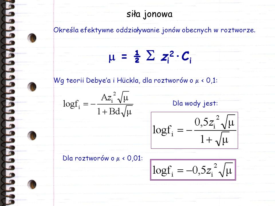 siła jonowa Określa efektywne oddziaływanie jonów obecnych w roztworze.  = ½  zi2·Ci. Wg teorii Debye'a i Hückla, dla roztworów o  < 0,1: