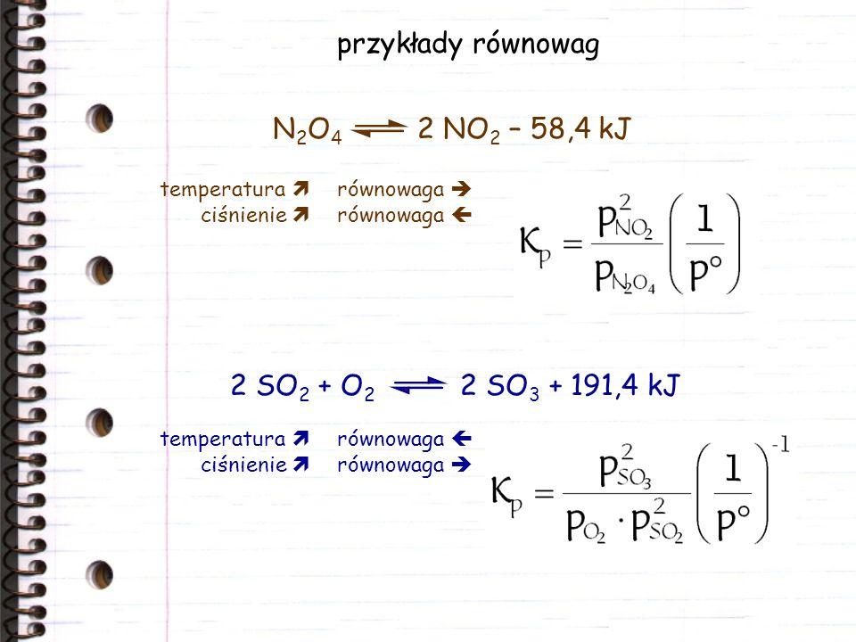 przykłady równowag N2O4 2 NO2 – 58,4 kJ 2 SO2 + O2 2 SO3 + 191,4 kJ