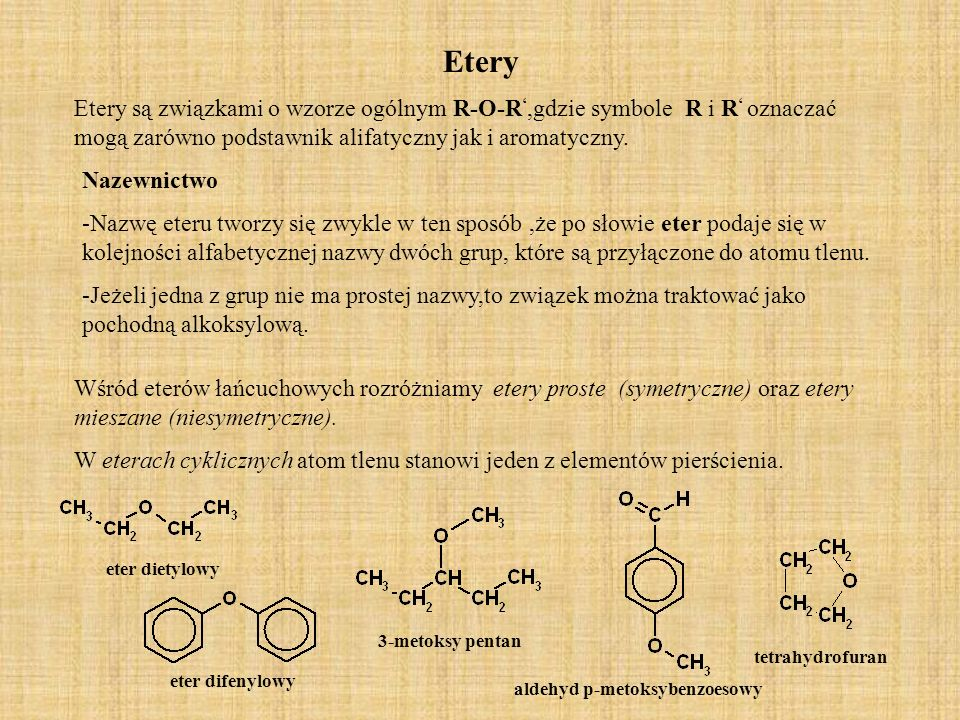 EteryEtery są związkami o wzorze ogólnym R-O-R',gdzie symbole R i R' oznaczać mogą zarówno podstawnik alifatyczny jak i aromatyczny.
