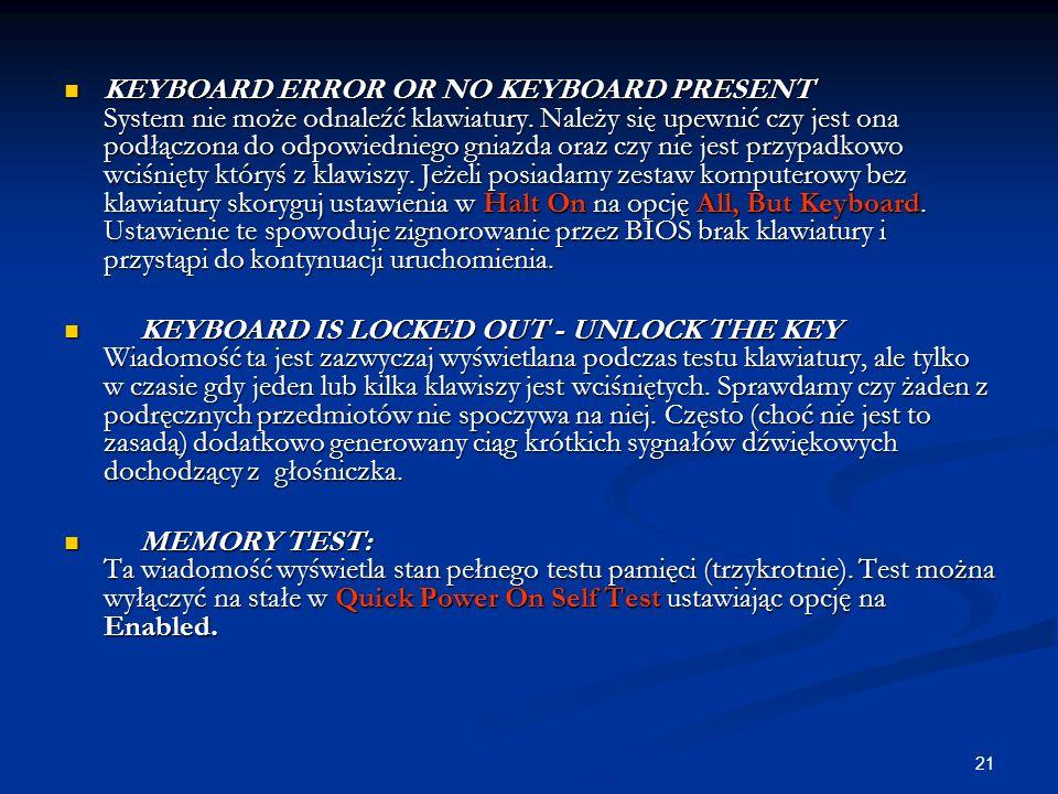 KEYBOARD ERROR OR NO KEYBOARD PRESENT System nie może odnaleźć klawiatury. Należy się upewnić czy jest ona podłączona do odpowiedniego gniazda oraz czy nie jest przypadkowo wciśnięty któryś z klawiszy. Jeżeli posiadamy zestaw komputerowy bez klawiatury skoryguj ustawienia w Halt On na opcję All, But Keyboard. Ustawienie te spowoduje zignorowanie przez BIOS brak klawiatury i przystąpi do kontynuacji uruchomienia.