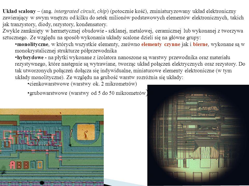 Układ scalony – (ang. intergrated circuit, chip) (potocznie kość), zminiaturyzowany układ elektroniczny zawierający w swym wnętrzu od kilku do setek milionów podstawowych elementów elektronicznych, takich jak tranzystory, diody, rezystory, kondensatory.