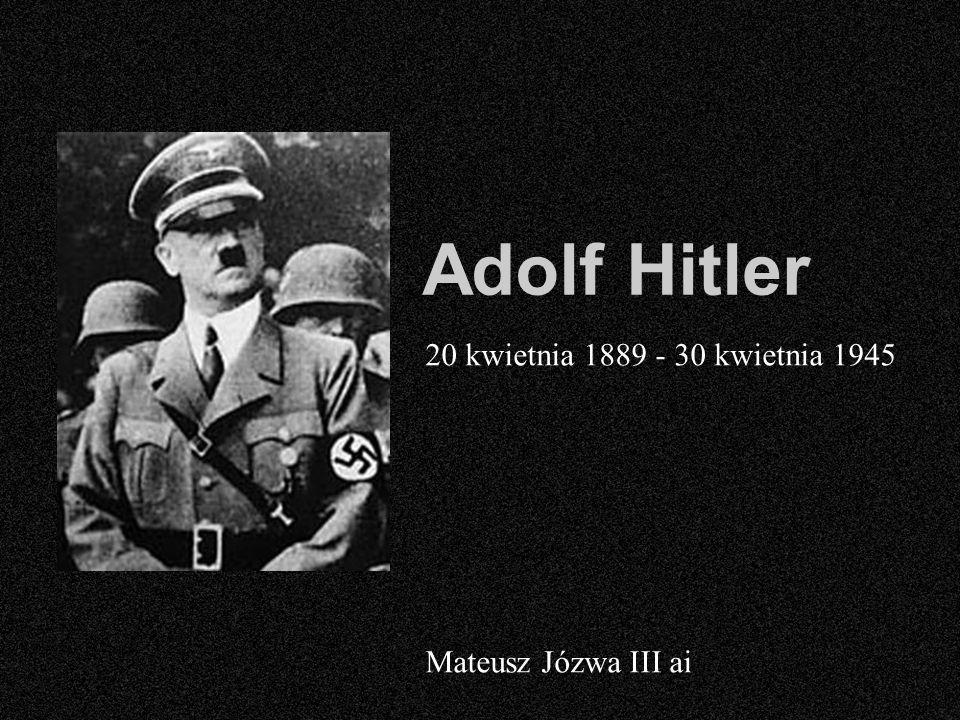 Adolf Hitler 20 kwietnia 1889 - 30 kwietnia 1945 Mateusz Józwa III ai
