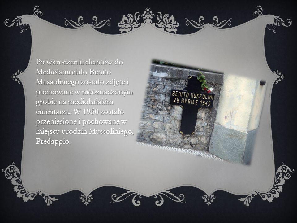 Po wkroczeniu aliantów do Mediolanu ciało Benito Mussoliniego zostało zdjęte i pochowane w nieoznaczonym grobie na mediolańskim cmentarzu.