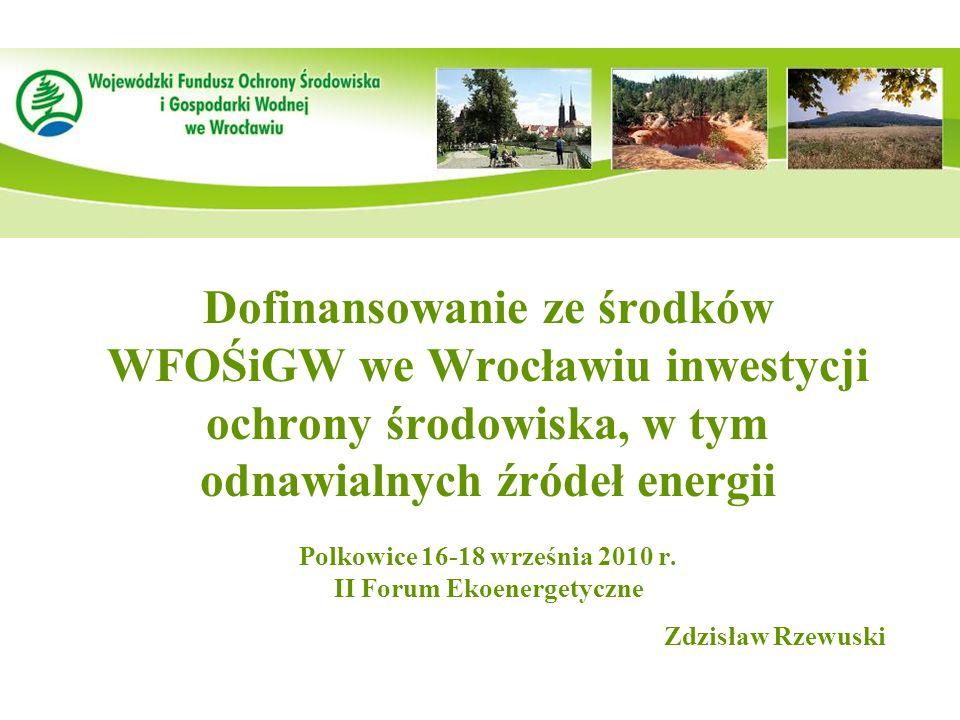 Dofinansowanie ze środków WFOŚiGW we Wrocławiu inwestycji ochrony środowiska, w tym odnawialnych źródeł energii Polkowice 16-18 września 2010 r.