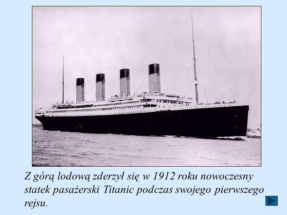 Z górą lodową zderzył się w 1912 roku nowoczesny statek pasażerski Titanic podczas swojego pierwszego rejsu.