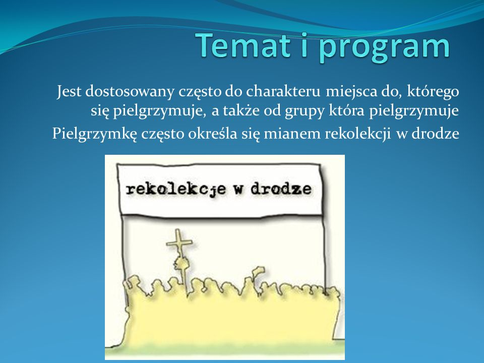 Temat i programJest dostosowany często do charakteru miejsca do, którego się pielgrzymuje, a także od grupy która pielgrzymuje.
