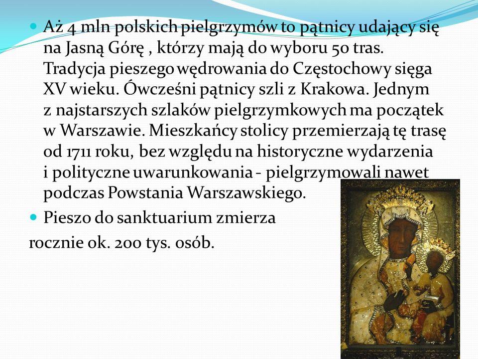 Aż 4 mln polskich pielgrzymów to pątnicy udający się na Jasną Górę , którzy mają do wyboru 50 tras. Tradycja pieszego wędrowania do Częstochowy sięga XV wieku. Ówcześni pątnicy szli z Krakowa. Jednym z najstarszych szlaków pielgrzymkowych ma początek w Warszawie. Mieszkańcy stolicy przemierzają tę trasę od 1711 roku, bez względu na historyczne wydarzenia i polityczne uwarunkowania - pielgrzymowali nawet podczas Powstania Warszawskiego.