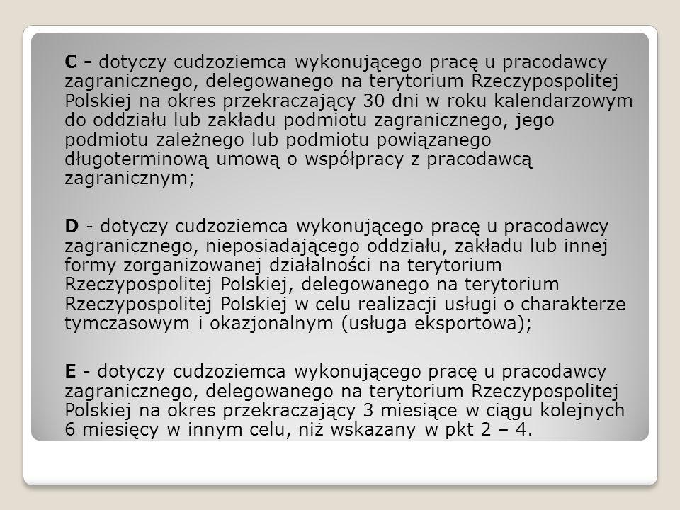 C - dotyczy cudzoziemca wykonującego pracę u pracodawcy zagranicznego, delegowanego na terytorium Rzeczypospolitej Polskiej na okres przekraczający 30 dni w roku kalendarzowym do oddziału lub zakładu podmiotu zagranicznego, jego podmiotu zależnego lub podmiotu powiązanego długoterminową umową o współpracy z pracodawcą zagranicznym;